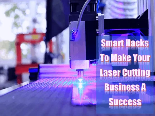 3 Smart Hacks To Make Your Laser Cutting Business A Success