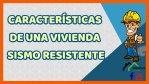 CARACTERÍSTICAS DE UNA VIVIENDA SISMO RESISTENTE