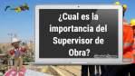 ¿Cual es la importancia del Supervisor de Obra?