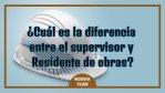 ¿Cuál es la diferencia entre el supervisor y residente de obras?