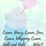 Cream, Heavy Cream, Sour Cream, Whipping Cream, Half and Half, … Help!!!