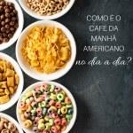 Café da Manhã Americano: no dia a dia