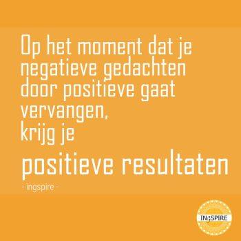 Op het moment dat je negatieve gedachten door positieve gedachten gaat vervangen, krijg je positieve resultaten - citaat ingspire spreuken