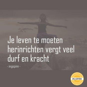 Citaat Inge van Ingspire: Je leven te moeten herinrichten vergt veel durf en kracht