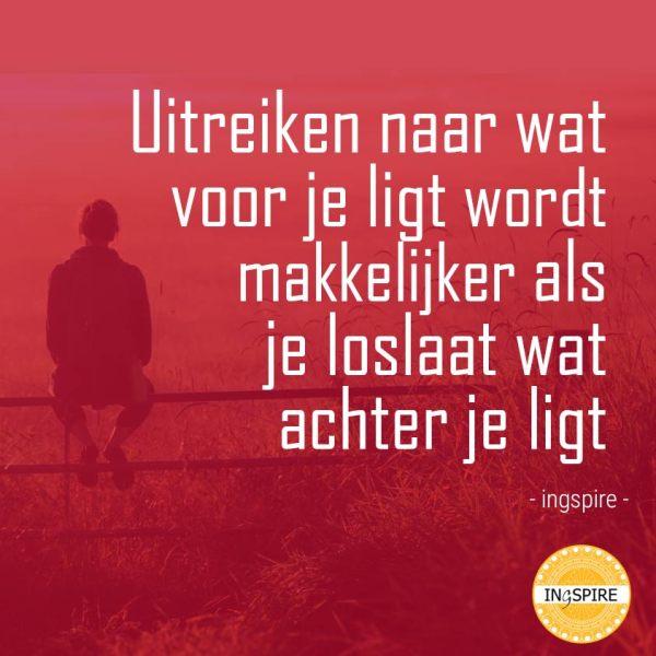 Citaat van Inge: Uitreiken naar wat voor je ligt wordt makkelijker als je loslaat wat achter je ligt | Ingspire.nl