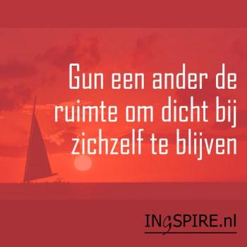 Mooie woorden: Gun een ander de ruimte om dicht bij zichzelf te blijven | ingezonden spreuk www.ingspire.nl