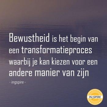 Bewustheid is het begin van een Transformatieproces waarbij je kan kiezen voor een andere manier van zijn - citaat van Ingspire over Bewustzijn en Bewustwording