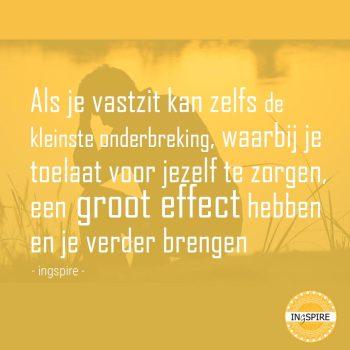 Als je vastzit, kunnen zelfs de kleinste onderbrekingen waarbij je toelaat voor jezelf te zorgen een groot effect hebben en je verder brengen. ~inge ingspire.nl