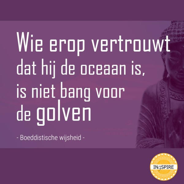 When we trust that we are the ocean, we are not afraid of the waves - Boeddhistische spreuk