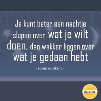 Quote: Je kunt beter een nachtje slapen over wat je wilt doen, dan wakker liggen over wat je gedaan hebt