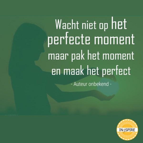 Wacht niet op het perfecte moment maar pak het moment en maak het perfect - de mooiste wijsheden van ingspire.nl