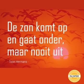 Citaat over Hoop: De zon komt op en gaat onder, maar nooit uit - spreuk van Toon Hermans op ingspire.nl