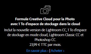 Inclut la nouvelle version de Lightroom CC, 1 To d'espace de stockage en mode cloud, Lightroom Classic CC et Photoshop CC. 23,99 € TTC par mois.