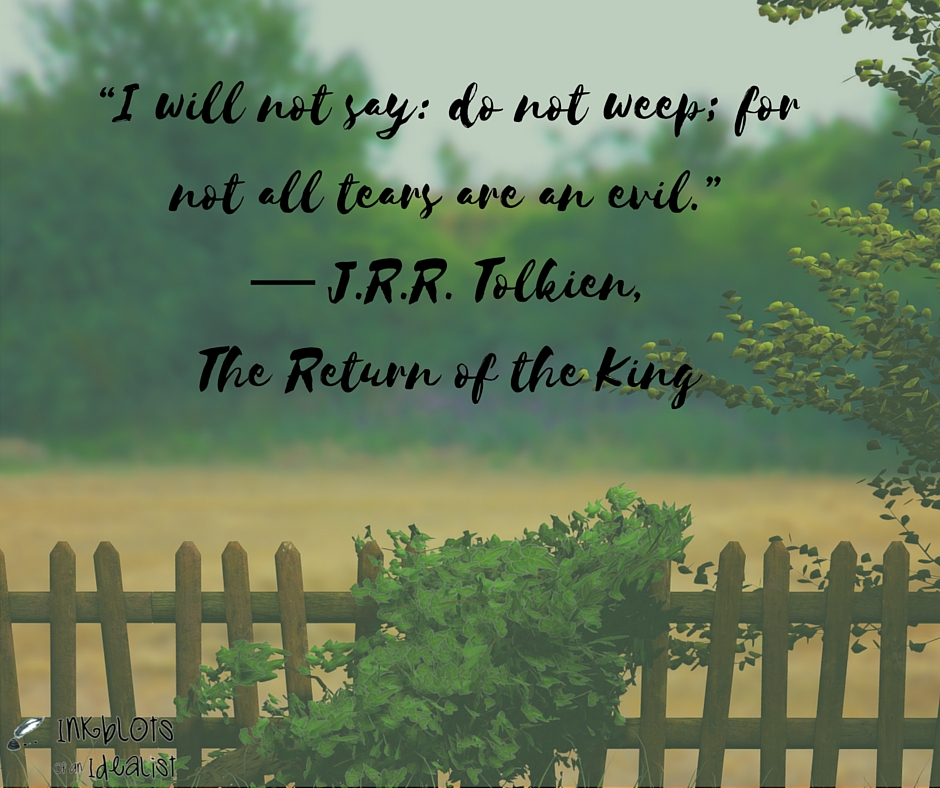 """I will not say: do not weep; for not all tears are evil."" -J.R.R. Tolkien"