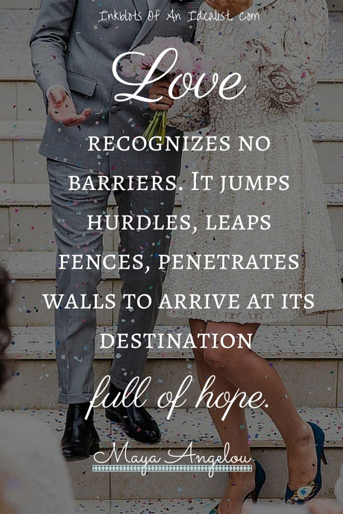 """Love recognizes no barriers. It jumps hurdles, leaps fences, penetrates walls to arrive at its destination full of hope."" -Maya Angelou Inkblots of an Idealist // 15 Picture Quotes on Love & Marriage (click to see Tolkien, Oscar Wilde, and the writer of Proverbs all together in one spot.)"