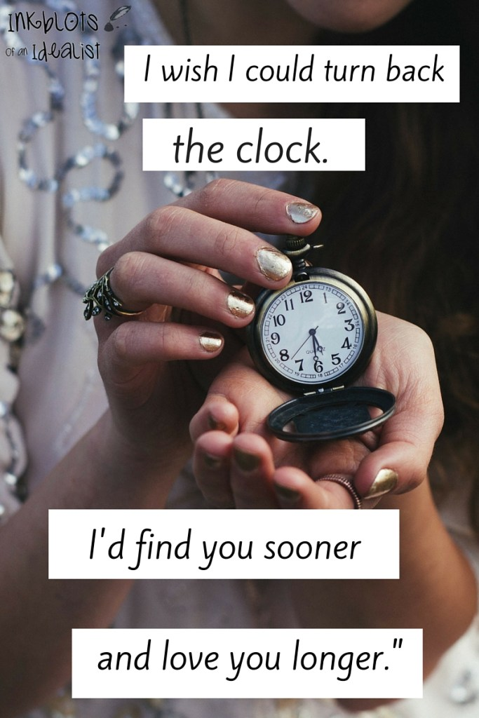 """""""I wish I could turn back the clock. I'd find you sooner and love you longer."""" // Inkblots of an Idealist // 15 Picture Quotes on Love & Marriage (click to see Tolkien, Oscar Wilde, and the writer of Proverbs all together in one spot.)"""