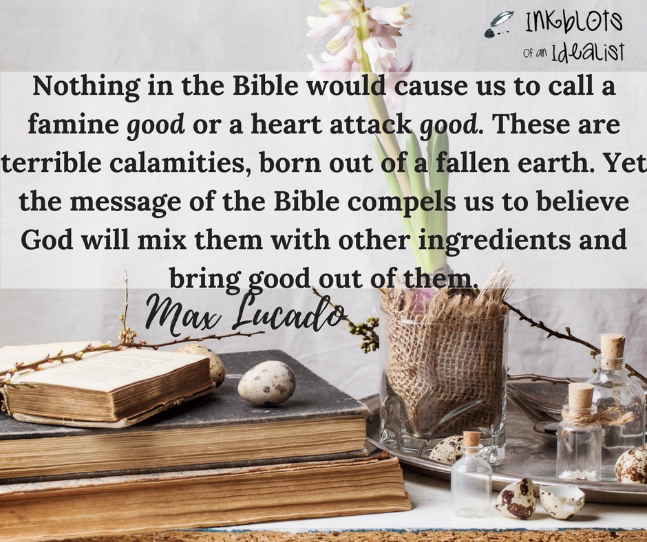 Nothing in the Bible would cause us to call a famine good or a heart attack good or a terrorist attack good. These are terrible calamities, born out of a fallen earth. Yet every message in the Bible compels us to believe that God will mix them with other ingredients, and bring good out of them. -Max Lucado