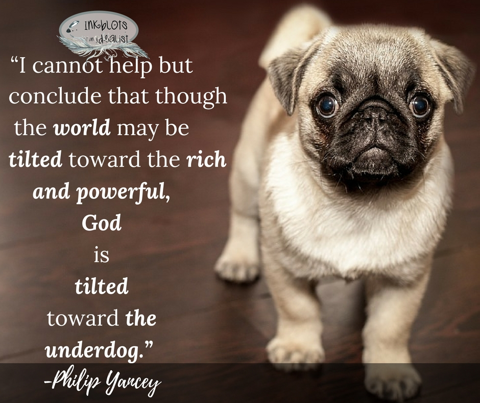 I cannot help but conclude that though the world may be tilted toward the rich and powerful, God is tilted toward the underdog. -Philip Yancey