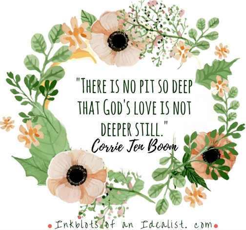 -There is no pit so deep that God's love is not deeper still.-Corrie Ten Boom