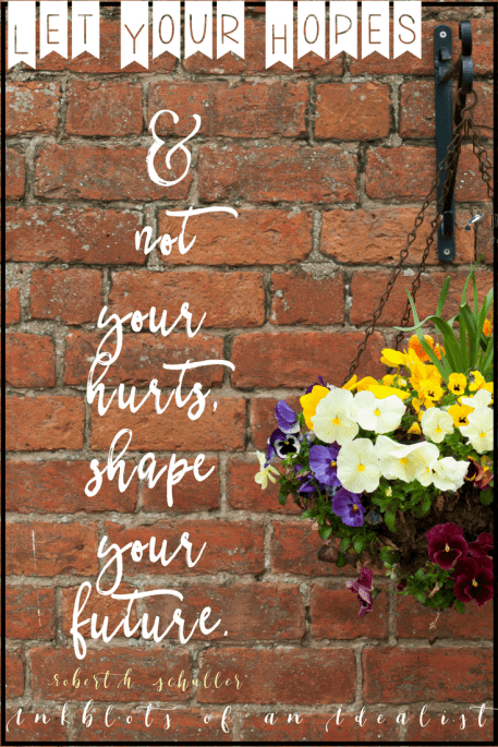 """ Let your hopes and not your hurts, shape your future."" -Robert H. Schuller"