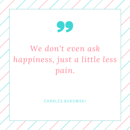 we-dont-even-ask-happiness-just-a-little-less-pain