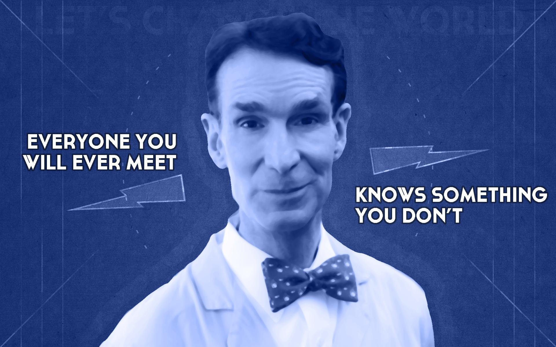 Everyone You Ever Meet Knows Something You Don't Bill Nye