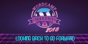WordCamp Riverside 2018 - Looking back to go forward