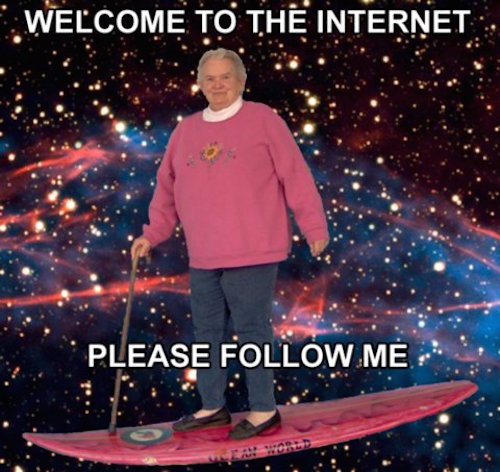 Welcome to the internet. Please follow me.