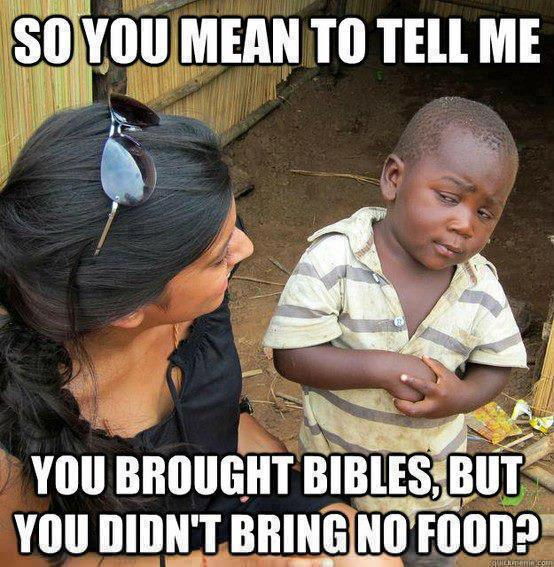 So you mean to tell me you brought bibles, but you didn't bring no food