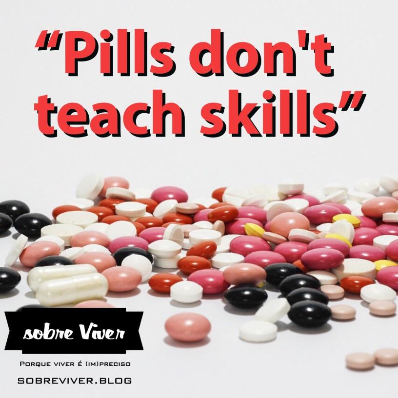 """""""Pills don´t teach skills"""""""