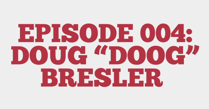"EPISODE 004: DOUG ""DOOG"" BRESLER"