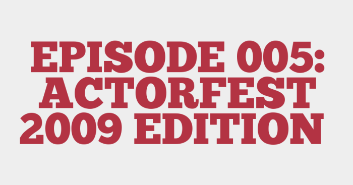 EPISODE 005: ACTORFEST 2009 EDITION