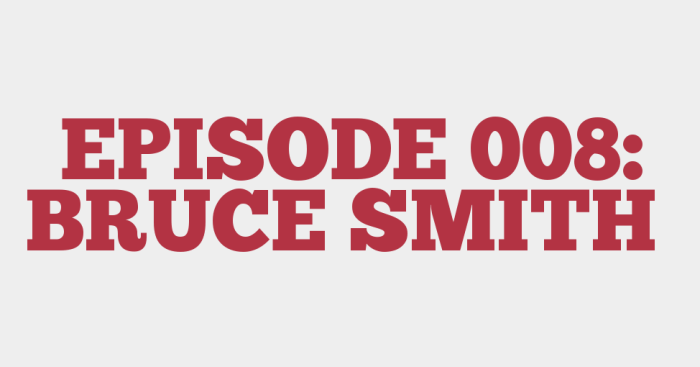 EPISODE 008: BRUCE SMITH