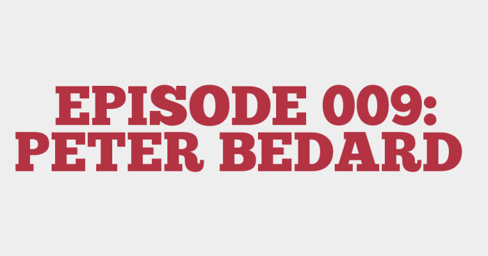 EPISODE 009: PETER BEDARD