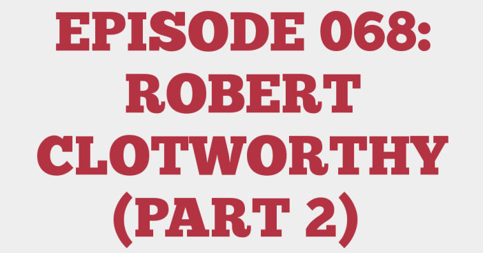EPISODE 068: ROBERT CLOTWORTHY (PART 2)