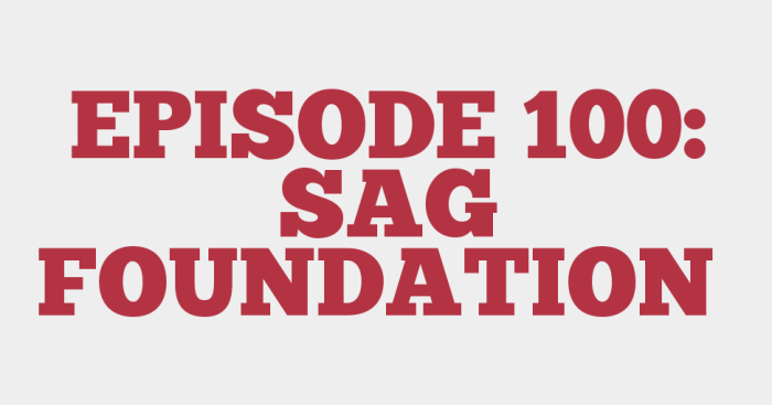 EPISODE 100: SAG FOUNDATION