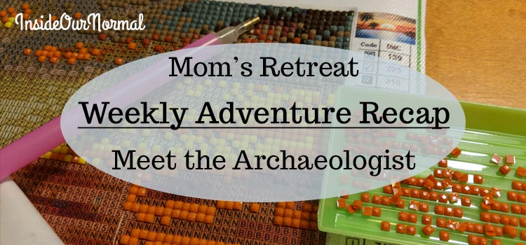 Weekly Wrap-Up Moms Retreat and Archaeologist Interview InsideOurNormal