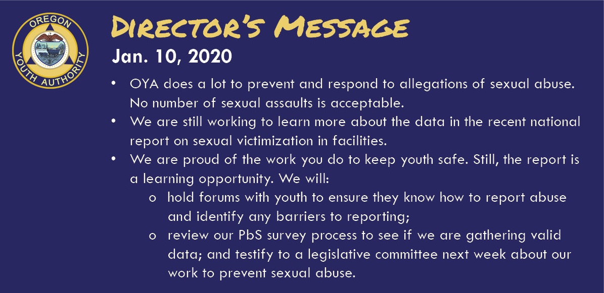 Director's Message Jan. 10, 2020 • OYA does a lot to prevent and respond to allegations of sexual abuse. No number of sexual assaults is acceptable. • We are still working to learn more about the data in the recent national report on sexual victimization in facilities. • We are proud of the work you do to keep youth safe. Still, the report is a learning opportunity. We will: o hold forums with youth to ensure they know how to report abuse; o review our PbS survey process to see if we are gathering valid data; and testify to a legislative committee next week about our work to prevent sexual abuse.