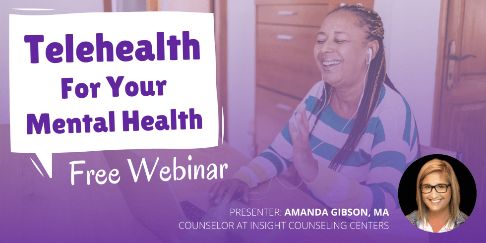 Telehealth for Your Mental Health Free Webinar. Presenter: Amanda Gibson, MA, Counselor at Insight Counseling Centers