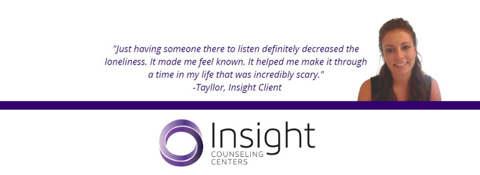 """""""Just having someone there toe listen definitely decreased the loneliness. It made me feel known. It helped me make it through a time in my life that was incredibly scary."""" -Tayllor, Insight Client"""