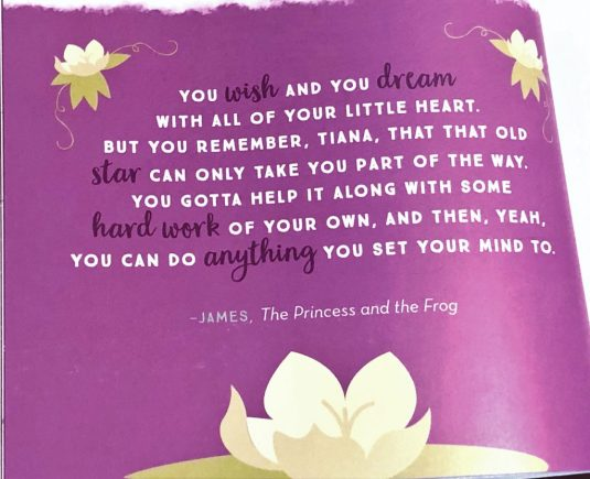 "The following quote from Disney's The Princess and the Frog is printed on a purple background: ""You wish and you dream with all of your little hear. But you remember, Tiana, that the old star can only take you part of the way. You gotta help it along with some hard work of your own, and then, yeah, you can do anything you set your mind to."""