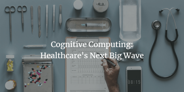 Cognitive Computing: Healthcare's Next Big Wave