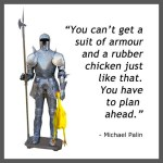 """You can't get a suit of armour and a rubber chicken just like that. You have to plan ahead."" - Michael Palin"
