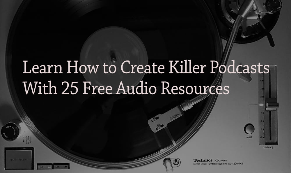 Learn How to Create Killer Podcasts With 25 Free Audio Resources