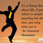 Its A Funny Thing About Life, If You Refuse To Accept Anything But The Best – Somerset Maugham Life Quote