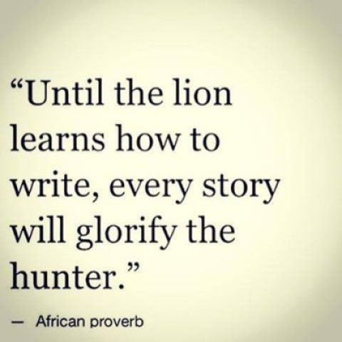 Until The Lion Learns How To Write Every Story Will Glorify The Hunter Inspirational Quotes Inspire 99