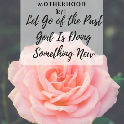Moms, Let Go of the Past God Is Doing Something New