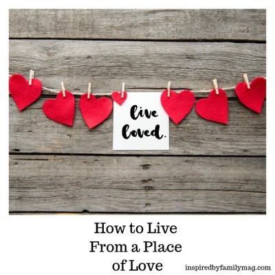 How to Live From a Place of Love–Live Loved!