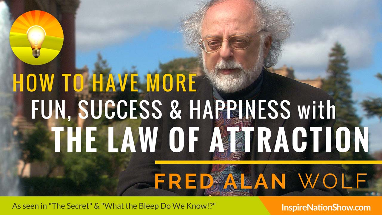 Fred-Alan-Wolf-Inspire-Nation-Show-podcast-how-to-have-more-fun-success-happiness-with-the-law-of-attraction-the-secret-what-the-bleep-do-we-know-down-the-rabbit-hole-yoga-of-time-travel