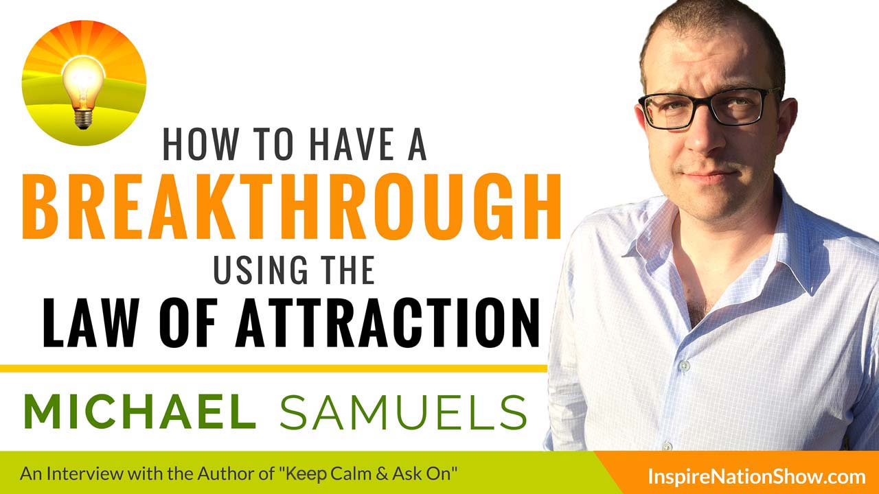 Michael-Samuels-Inspire-Nation-Show-podcast-how-to-breakthrough-using-the-law-of-attraction-just-ask-the-universe-keep-calm-ask-on-the-universe-ity-self-help